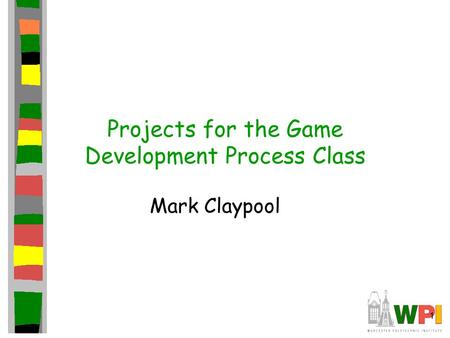 1 Projects for the Game Development Process Class Mark Claypool.