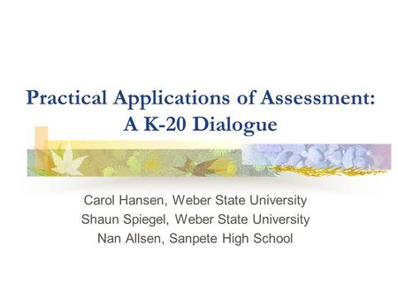 Practical Applications of Assessment: A K-20 Dialogue Carol Hansen, Weber State University Shaun Spiegel, Weber State University Nan Allsen, Sanpete High.