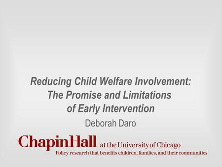 Reducing Child Welfare Involvement: The Promise and Limitations of Early Intervention Deborah Daro.