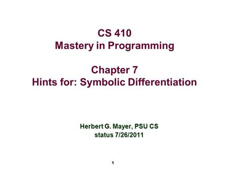 1 CS 410 Mastery in Programming Chapter 7 Hints for: Symbolic Differentiation Herbert G. Mayer, PSU CS status 7/26/2011.