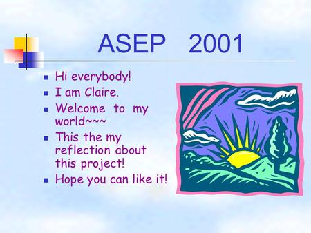 ASEP 2001 Hi everybody! I am Claire. Welcome to my world~~~ This the my reflection about this project! Hope you can like it!