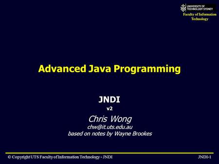 Faculty of Information Technology © Copyright UTS Faculty of Information Technology - JNDIJNDI-1 Advanced Java Programming JNDI v2 Chris Wong