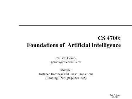 Carla P. Gomes CS4700 CS 4700: Foundations of Artificial Intelligence Carla P. Gomes Module: Instance Hardness and Phase Transitions.
