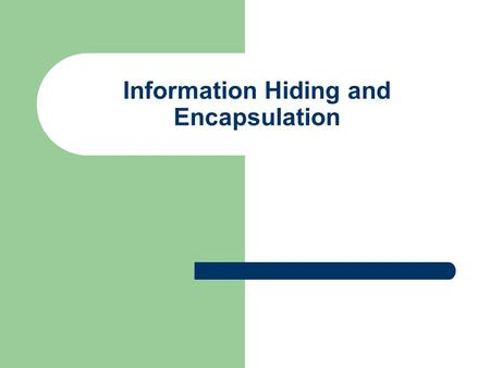Information Hiding and Encapsulation. Information Hiding A programmer using a method that you have defined does not need to know the details of the code.