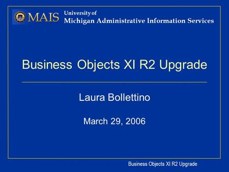 Business Objects XI R2 Upgrade University of Michigan Administrative Information Services Business Objects XI R2 Upgrade Laura Bollettino March 29, 2006.