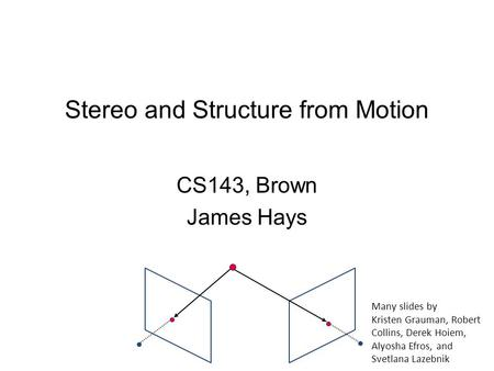 CS143, Brown James Hays Stereo and Structure from Motion Many slides by Kristen Grauman, Robert Collins, Derek Hoiem, Alyosha Efros, and Svetlana Lazebnik.