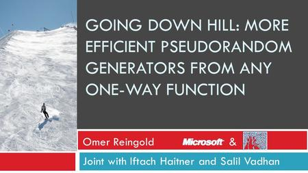 GOING DOWN HILL: MORE EFFICIENT PSEUDORANDOM GENERATORS FROM ANY ONE-WAY FUNCTION Joint with Iftach Haitner and Salil Vadhan Omer Reingold&