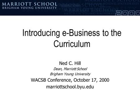 Introducing e-Business to the Curriculum Ned C. Hill Dean, Marriott School Brigham Young University WACSB Conference, October 17, 2000 marriottschool.byu.edu.