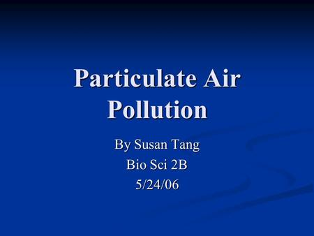 Particulate Air Pollution By Susan Tang Bio Sci 2B 5/24/06.