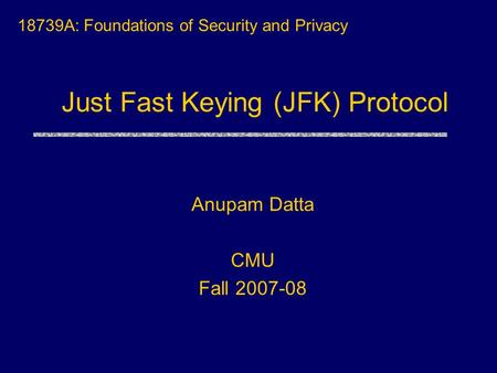 Just Fast Keying (JFK) Protocol 18739A: Foundations of Security and Privacy Anupam Datta CMU Fall 2007-08.