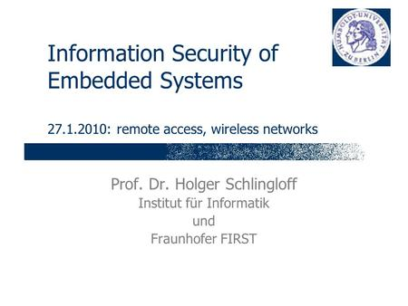 Information Security of Embedded Systems 27.1.2010: remote access, wireless networks Prof. Dr. Holger Schlingloff Institut für Informatik und Fraunhofer.