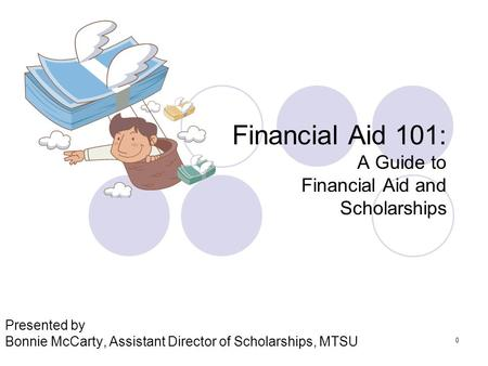 0 Financial Aid 101: A Guide to Financial Aid and Scholarships Presented by Bonnie McCarty, Assistant Director of Scholarships, MTSU.