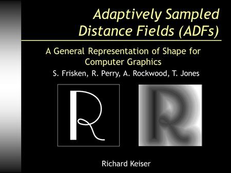 Adaptively Sampled Distance Fields (ADFs) A General Representation of Shape for Computer Graphics S. Frisken, R. Perry, A. Rockwood, T. Jones Richard Keiser.