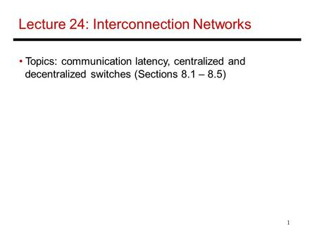 1 Lecture 24: Interconnection Networks Topics: communication latency, centralized and decentralized switches (Sections 8.1 – 8.5)