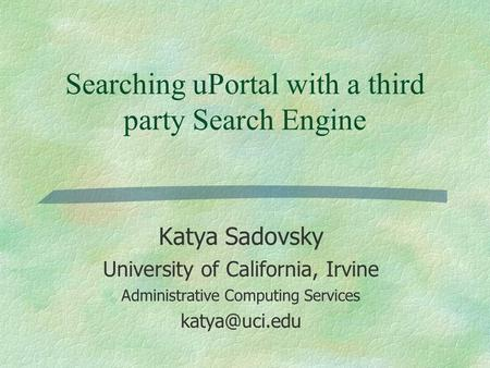 <strong>Searching</strong> uPortal with a third party <strong>Search</strong> <strong>Engine</strong> Katya Sadovsky University <strong>of</strong> California, Irvine Administrative Computing Services