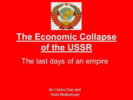 The Economic Collapse of the USSR The last days of an empire By Carlos Diaz and Hayk Melkumyan.