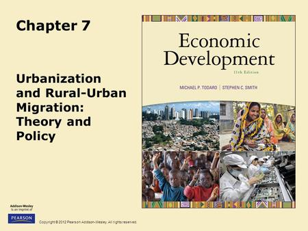 Copyright © 2012 Pearson Addison-Wesley. All rights reserved. Chapter 7 Urbanization and Rural-Urban Migration: Theory and Policy.