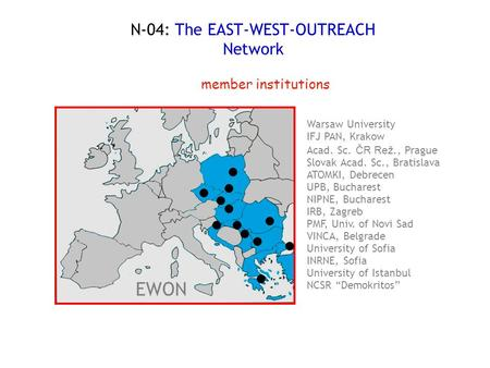 "N-04: The EAST-WEST-OUTREACH Network NCSR ""Demokritos"" University of Istanbul INRNE, Sofia University of Sofia VINCA, Belgrade PMF, Univ. of Novi Sad IRB,"