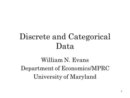 1 Discrete <strong>and</strong> Categorical Data William N. Evans Department of Economics/MPRC University of Maryland.