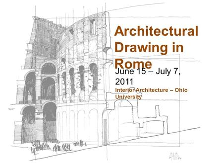 Architectural Drawing in Rome June 15 – July 7, 2011 Interior Architecture – Ohio University.