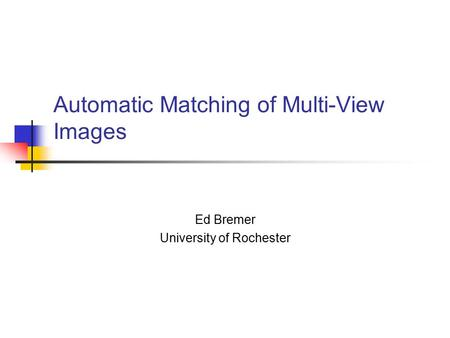 Automatic Matching of Multi-View Images Ed Bremer University of Rochester.