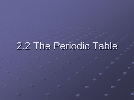 2.2 The Periodic Table. The Periodic Table Every block represents an element Every periodic table has a key.