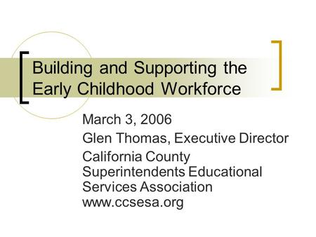 Building and Supporting the Early Childhood Workforce March 3, 2006 Glen Thomas, Executive Director California County Superintendents Educational Services.