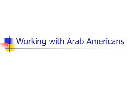 Working with Arab Americans. Stereotypes 1. Arab Americans are descended from Nomadic Desert Tribes 2. They Come from Oil-Rich Middle Eastern Countries.
