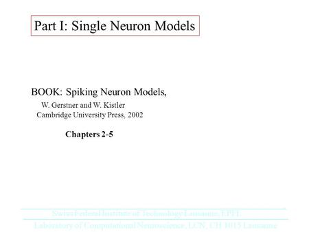 Part I: Single Neuron Models BOOK: Spiking Neuron Models, W. Gerstner and W. Kistler Cambridge University Press, 2002 Chapters 2-5 Laboratory of Computational.