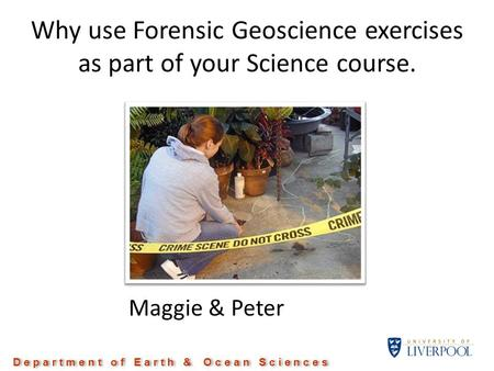 Why use Forensic Geoscience exercises as part of your Science course. Maggie & Peter D e p a r t m e n t o f E a r t h & O c e a n S c i e n c e s.