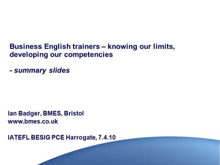 Business English trainers – knowing our limits, developing our competencies - summary slides Ian Badger, BMES, Bristol www.bmes.co.uk IATEFL BESIG PCE.