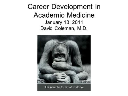 Career Development in Academic Medicine January 13, 2011 David Coleman, M.D.