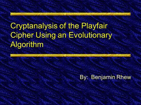 Cryptanalysis of the Playfair Cipher Using an Evolutionary Algorithm By: Benjamin Rhew.