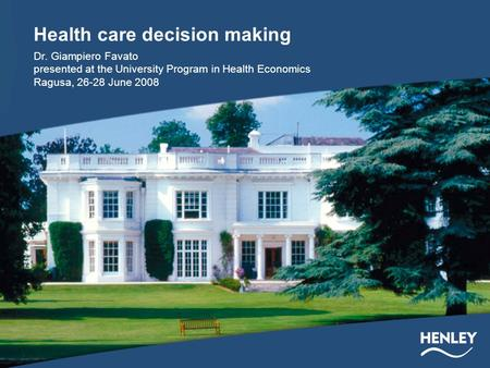 Health care decision making Dr. Giampiero Favato presented at the University Program in Health Economics Ragusa, 26-28 June 2008.