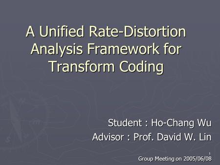 1 A Unified Rate-Distortion Analysis Framework for Transform Coding Student : Ho-Chang Wu Student : Ho-Chang Wu Advisor : Prof. David W. Lin Advisor :