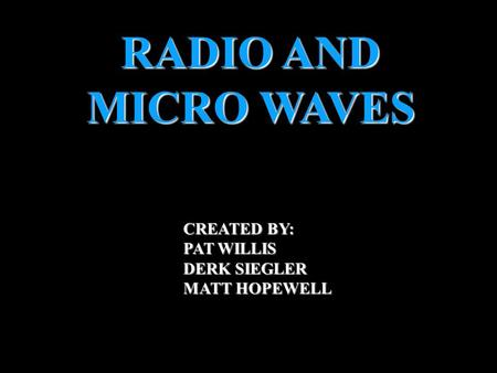 RADIO AND MICRO WAVES CREATED BY: PAT WILLIS DERK SIEGLER MATT HOPEWELL INTRO.