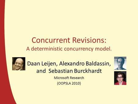 Concurrent Revisions: A deterministic concurrency model. Daan Leijen, Alexandro Baldassin, and Sebastian Burckhardt Microsoft Research (OOPSLA 2010)