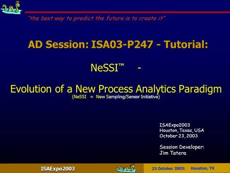ISAExpo2003 23 October 2003: Houston, TX AD Session: ISA03-P247 - Tutorial: AD Session: ISA03-P247 - Tutorial: NeSSI ™ - Evolution of a New Process Analytics.