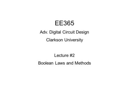 EE365 Adv. Digital Circuit Design Clarkson University Lecture #2 Boolean Laws and Methods.