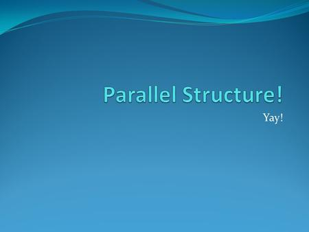 Yay!. What is Parallel Structure? It means using the same pattern of words to show that two or more ideas have the same level of importance. This can.