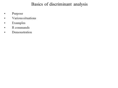 Basics of discriminant analysis Purpose Various situations Examples R commands Demonstration.