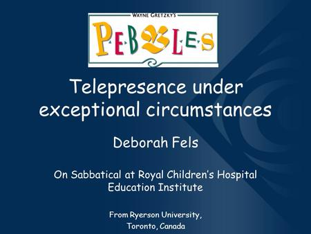 Telepresence under exceptional circumstances Deborah Fels On Sabbatical at Royal Children's Hospital Education Institute From Ryerson University, Toronto,