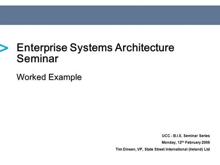 UCC - B.I.S. Seminar Series Monday, 12 th February 2006 Tim Dineen, VP, State Street International (Ireland) Ltd Worked Example Enterprise Systems Architecture.