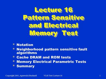 Copyright 2001, Agrawal & BushnellVLSI Test: Lecture 161  Notation  Neighborhood pattern sensitive fault algorithms  Cache DRAM and ROM tests  Memory.