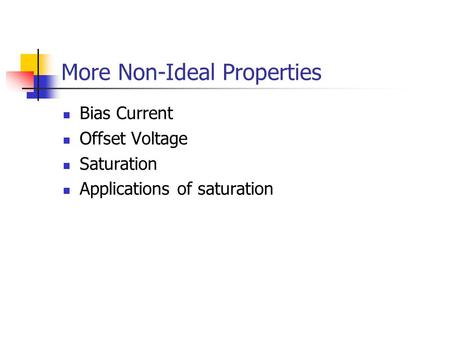 More Non-Ideal Properties Bias Current Offset Voltage Saturation Applications of saturation.