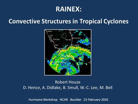 RAINEX: Convective Structures in Tropical Cyclones Robert Houze D. Hence, A. Didlake, B. Smull, W.-C. Lee, M. Bell Hurricane Workshop NCAR Boulder 23 February.