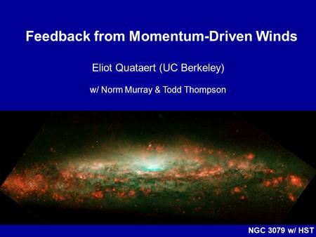 Feedback from Momentum-Driven Winds Eliot Quataert (UC Berkeley) w/ Norm Murray & Todd Thompson NGC 3079 w/ HST.