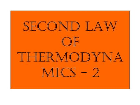 Second law of Thermodyna mics - 2. If an irreversible process occurs in a closed system, the entropy S of the system always increase; it never decreases.