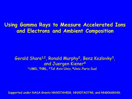 Using Gamma Rays to Measure Accelerated Ions and Electrons and Ambient Composition Gerald Share 1,2, Ronald Murphy 2, Benz Kozlovky 3, and Juergen Kiener.
