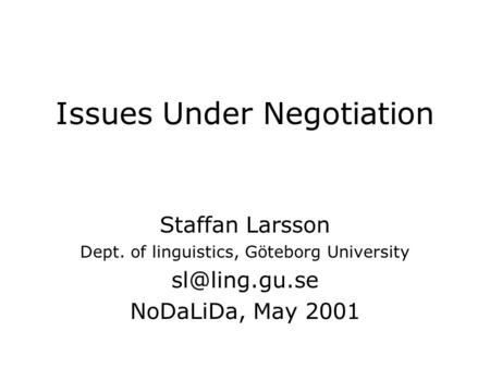 Issues Under Negotiation Staffan Larsson Dept. of linguistics, Göteborg University NoDaLiDa, May 2001.